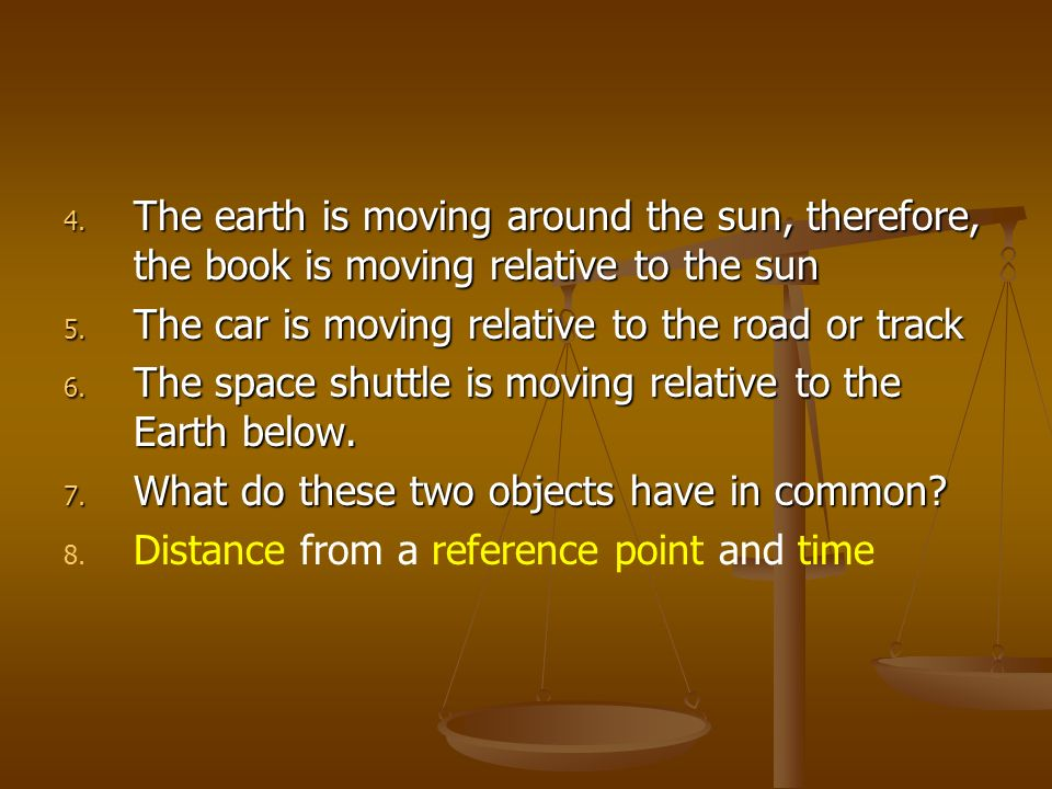 4. The earth is moving around the sun, therefore, the book is moving relative to the sun 5. The car is moving relative to the road or track 6. The spa
