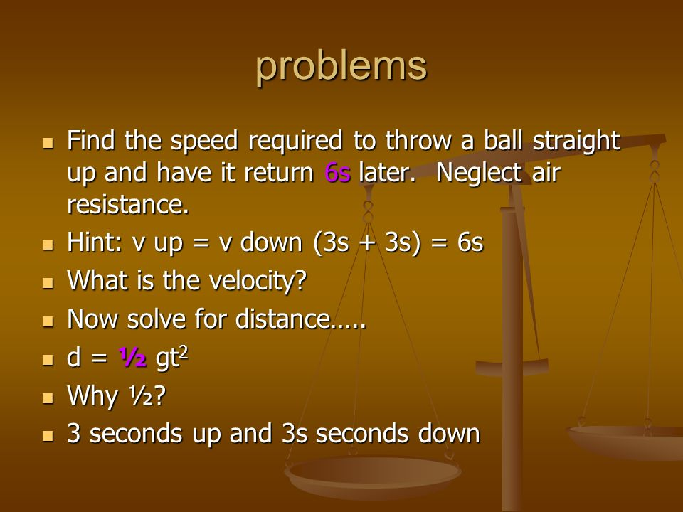 problems Find the speed required to throw a ball straight up and have it return 6s later. Neglect air resistance. Find the speed required to throw a b