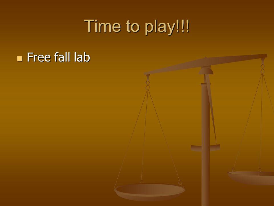 Time to play!!! Free fall lab Free fall lab