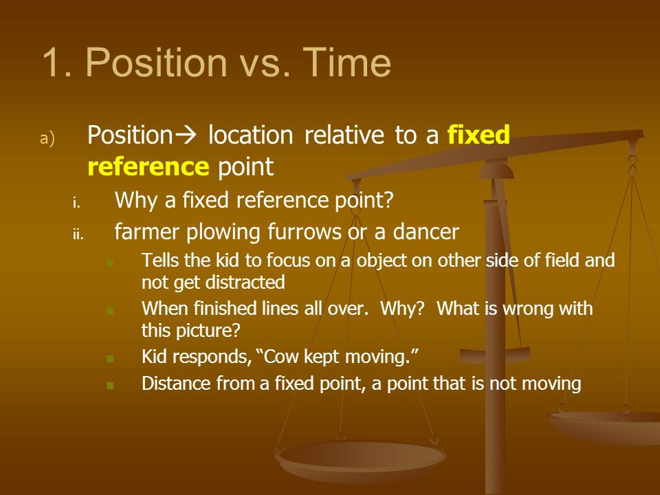 1. Position vs. Time a) a) Position location relative to a fixed reference point i. i. Why a fixed reference point? ii. ii. farmer plowing furrows or