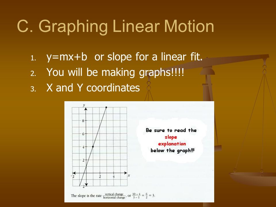 C. Graphing Linear Motion 1. 1. y=mx+b or slope for a linear fit. 2. 2. You will be making graphs!!!! 3. 3. X and Y coordinates