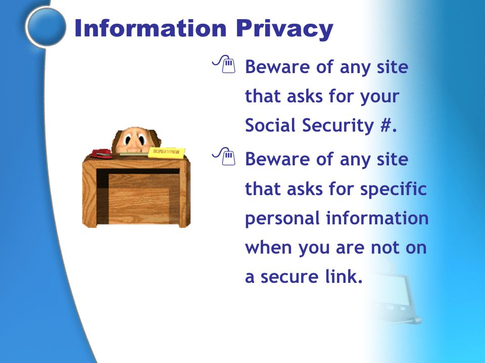 Beware of any site that asks for your Social Security #. Beware of any site that asks for specific personal information when you are not on a secure l