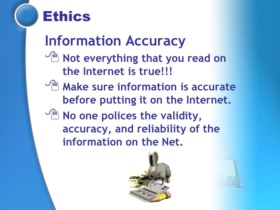 Ethics Information Accuracy Not everything that you read on the Internet is true!!! Make sure information is accurate before putting it on the Interne