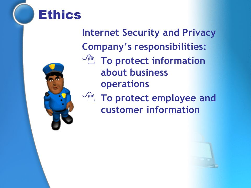 Ethics Internet Security and Privacy Companys responsibilities: To protect information about business operations To protect employee and customer info