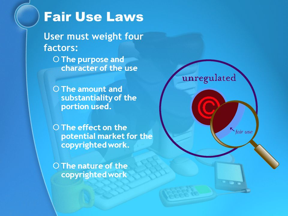 Fair Use Laws User must weight four factors: The purpose and character of the use The amount and substantiality of the portion used. The effect on the