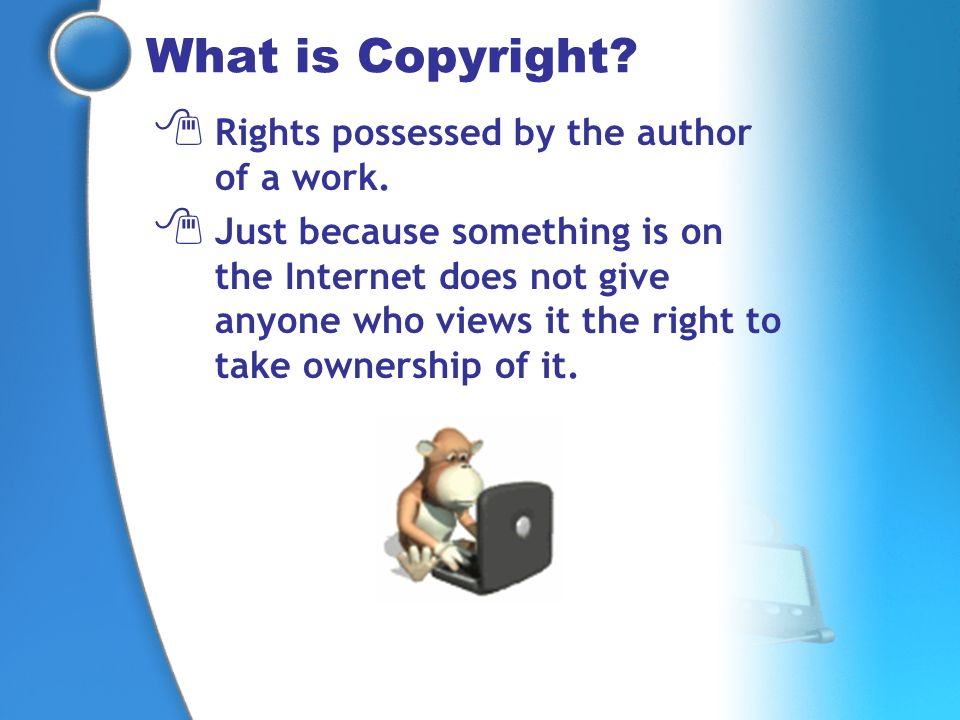 What is Copyright? Rights possessed by the author of a work. Just because something is on the Internet does not give anyone who views it the right to