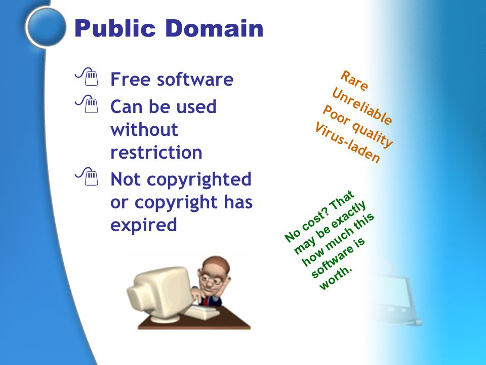 Public Domain Free software Can be used without restriction Not copyrighted or copyright has expired Rare Unreliable Poor quality Virus-laden No cost?