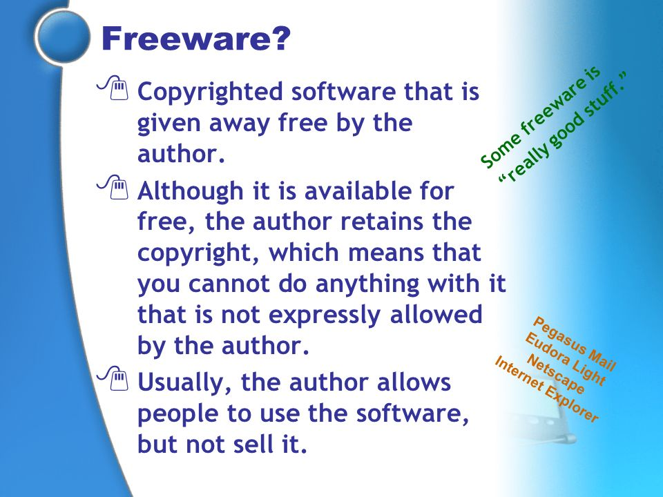 Freeware? Copyrighted software that is given away free by the author. Although it is available for free, the author retains the copyright, which means