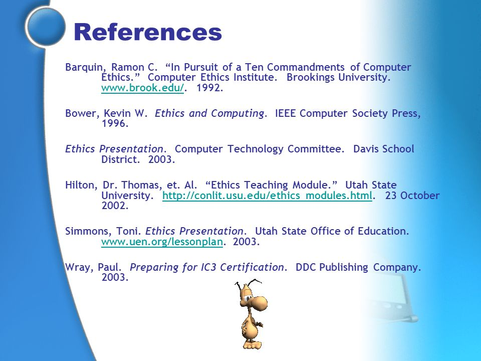 References Barquin, Ramon C. In Pursuit of a Ten Commandments of Computer Ethics. Computer Ethics Institute. Brookings University. www.brook.edu/. 199