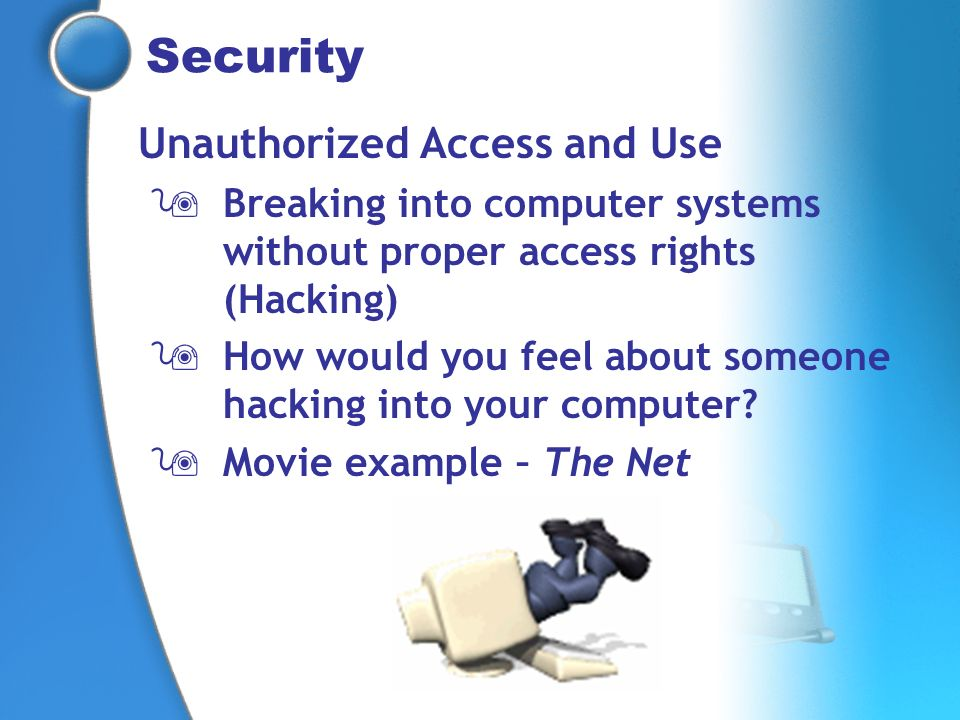 Security Unauthorized Access and Use Breaking into computer systems without proper access rights (Hacking) How would you feel about someone hacking in