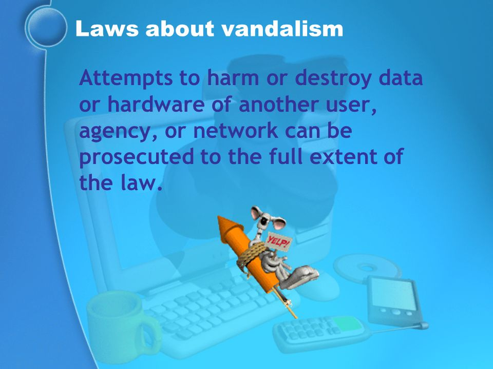 Laws about vandalism Attempts to harm or destroy data or hardware of another user, agency, or network can be prosecuted to the full extent of the law.
