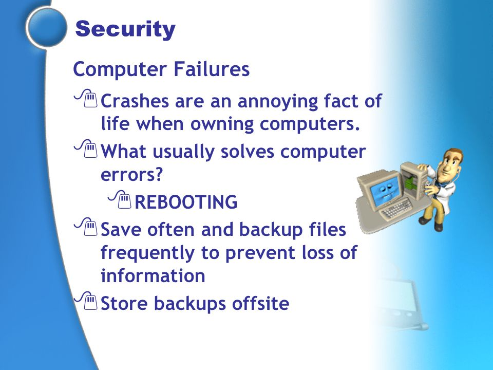 Security Computer Failures Crashes are an annoying fact of life when owning computers. What usually solves computer errors? REBOOTING Save often and b