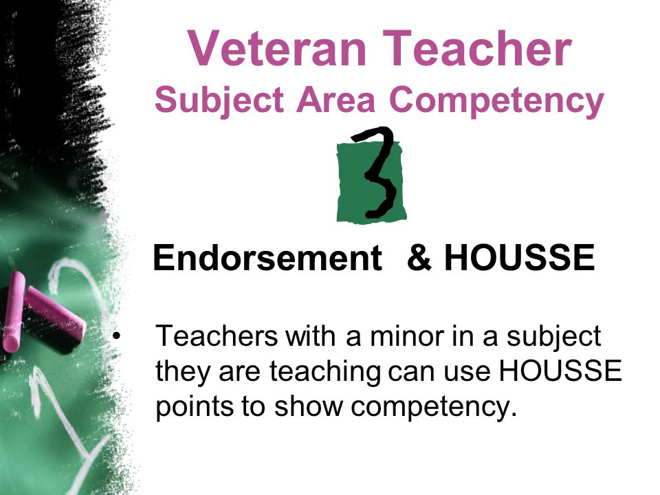 Veteran Teacher Subject Area Competency Endorsement & HOUSSE Teachers with a minor in a subject they are teaching can use HOUSSE points to show compet