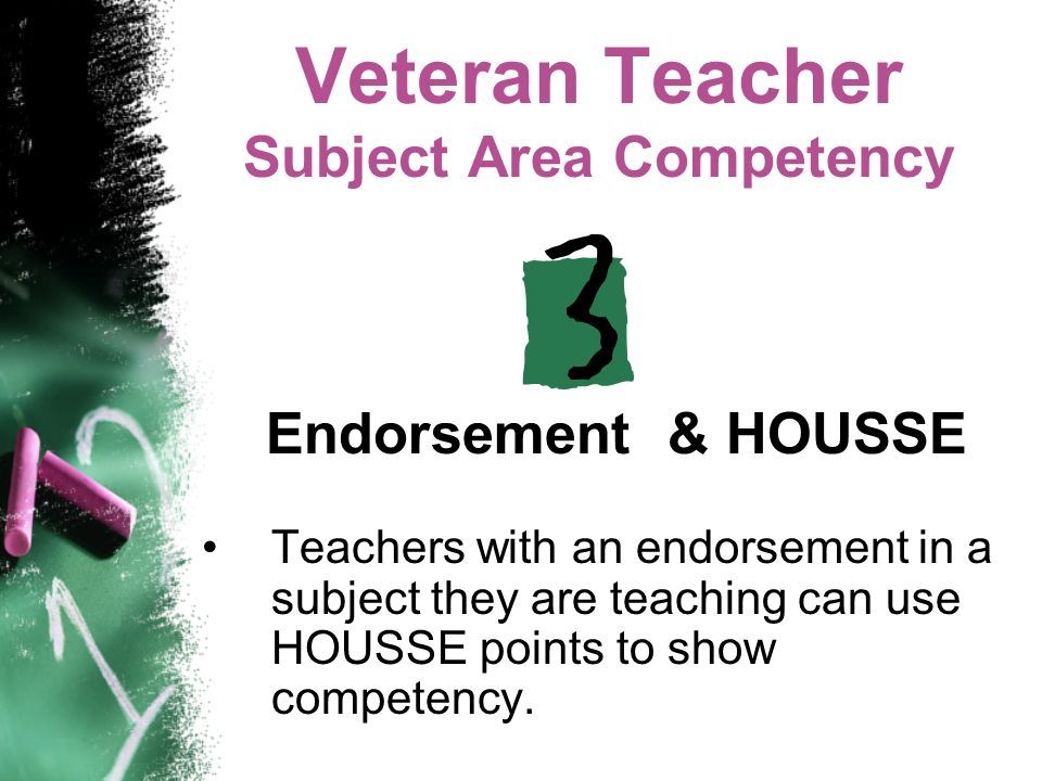 Veteran Teacher Subject Area Competency Endorsement & HOUSSE Teachers with an endorsement in a subject they are teaching can use HOUSSE points to show competency.