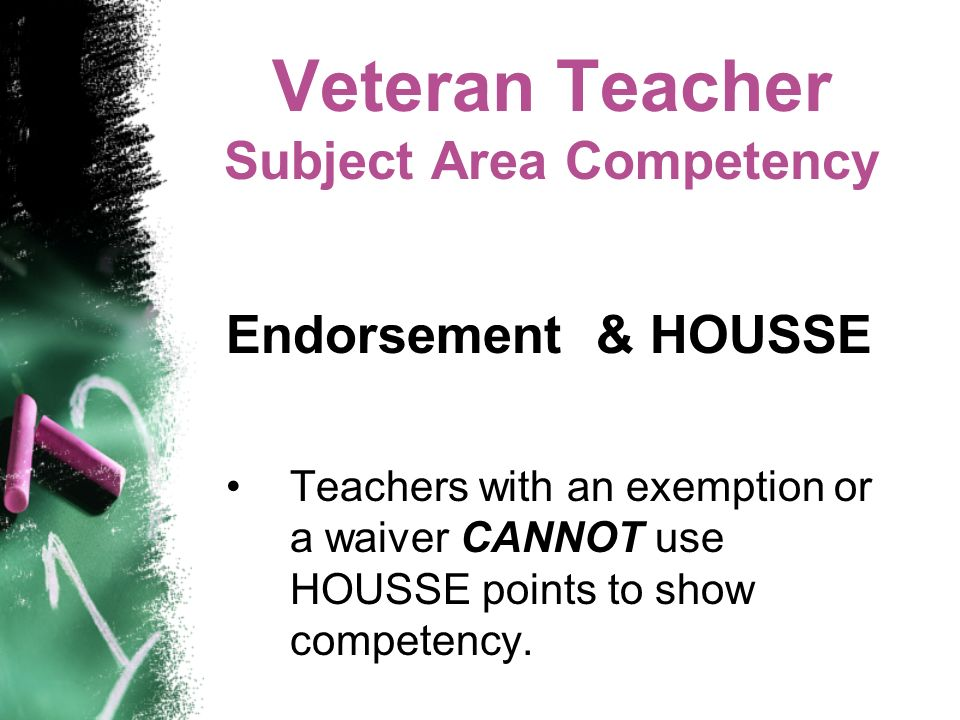 Veteran Teacher Subject Area Competency Endorsement & HOUSSE Teachers with an exemption or a waiver CANNOT use HOUSSE points to show competency.