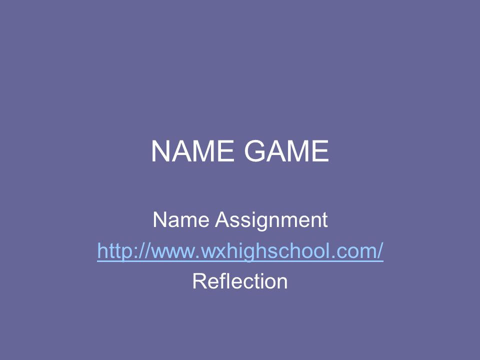 NAME GAME Name Assignment http://www.wxhighschool.com/ Reflection