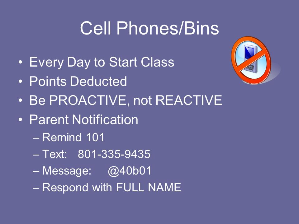 Cell Phones/Bins Every Day to Start Class Points Deducted Be PROACTIVE, not REACTIVE Parent Notification –Remind 101 –Text:801-335-9435 –Message:@40b01 –Respond with FULL NAME