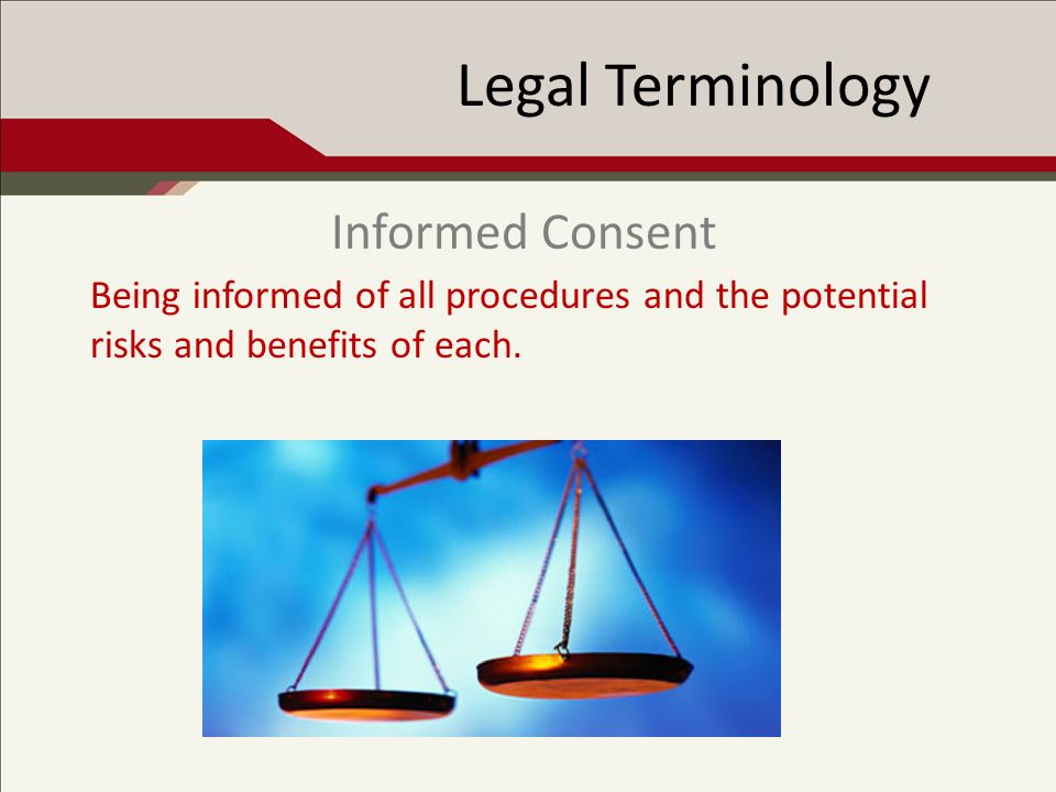 Legal Terminology Being informed of all procedures and the potential risks and benefits of each.
