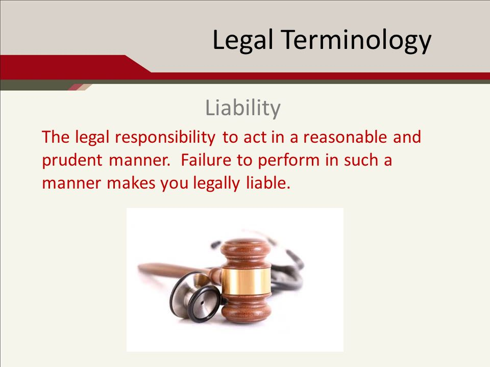 Legal Terminology The legal responsibility to act in a reasonable and prudent manner.