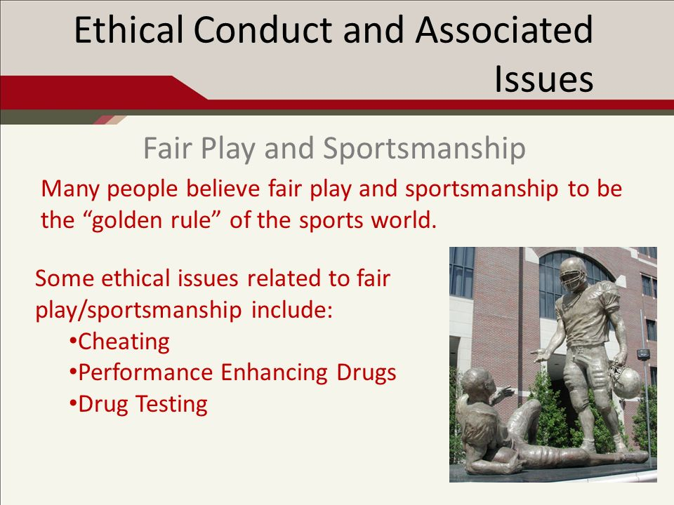 Ethical Conduct and Associated Issues Many people believe fair play and sportsmanship to be the golden rule of the sports world.