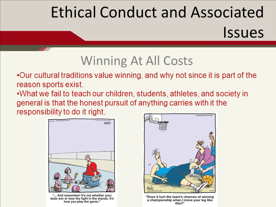 Ethical Conduct and Associated Issues Our cultural traditions value winning, and why not since it is part of the reason sports exist.