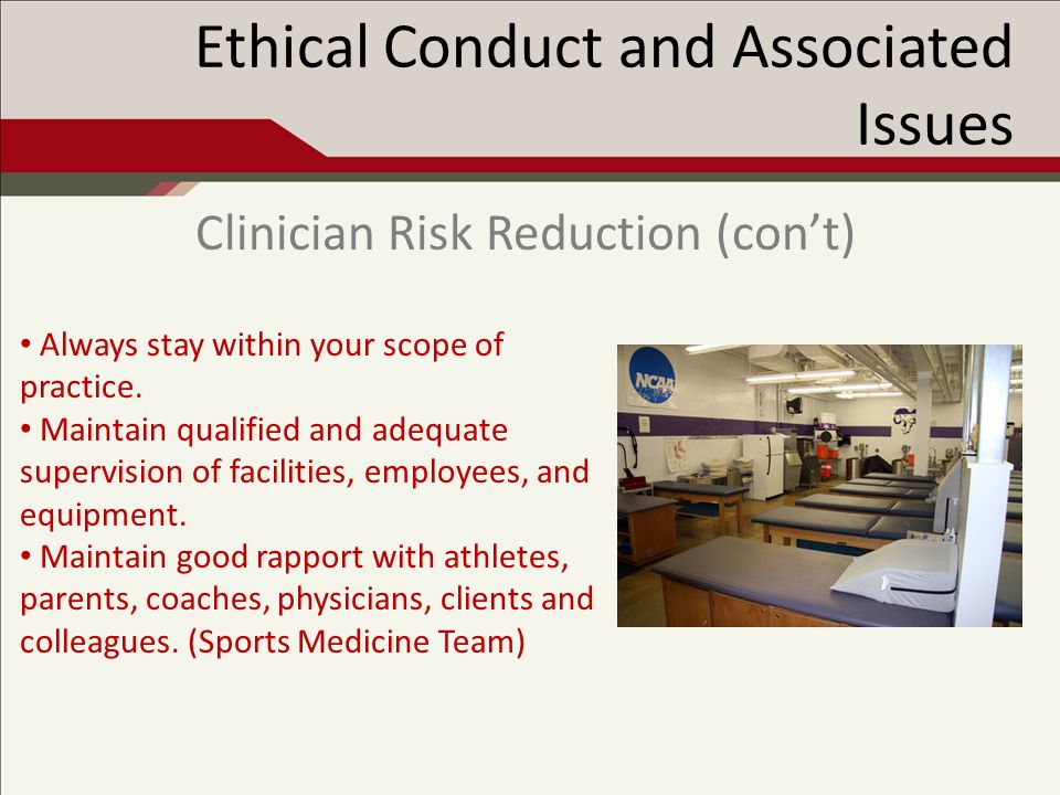 Ethical Conduct and Associated Issues Clinician Risk Reduction (cont) Always stay within your scope of practice.