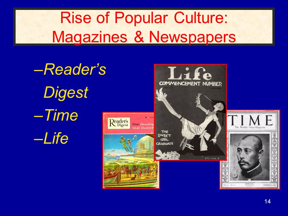 Rise of Popular Culture: Magazines & Newspapers –Readers Digest –Time –Life 14