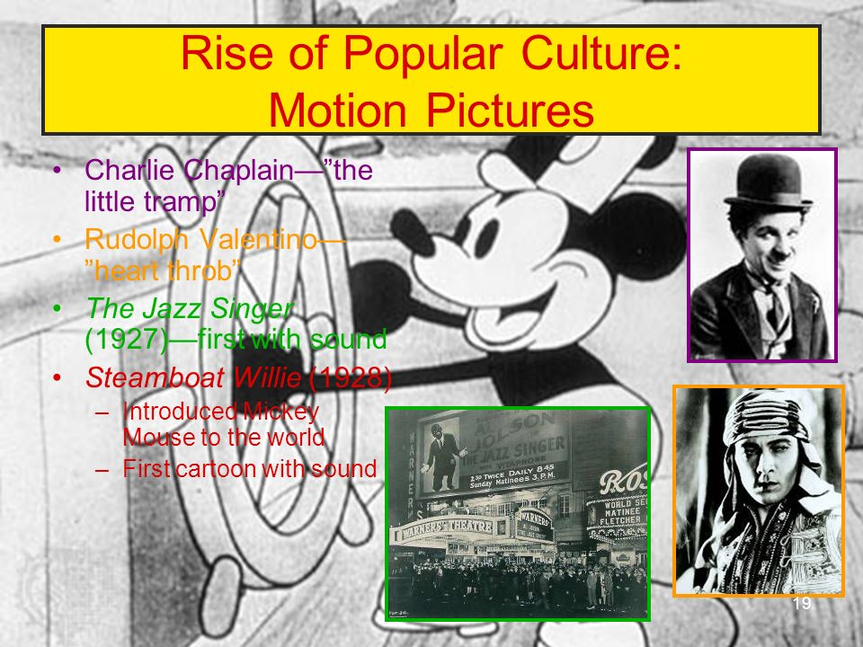 Rise of Popular Culture: Motion Pictures Charlie Chaplainthe little tramp Rudolph Valentino heart throb The Jazz Singer (1927)first with sound Steambo