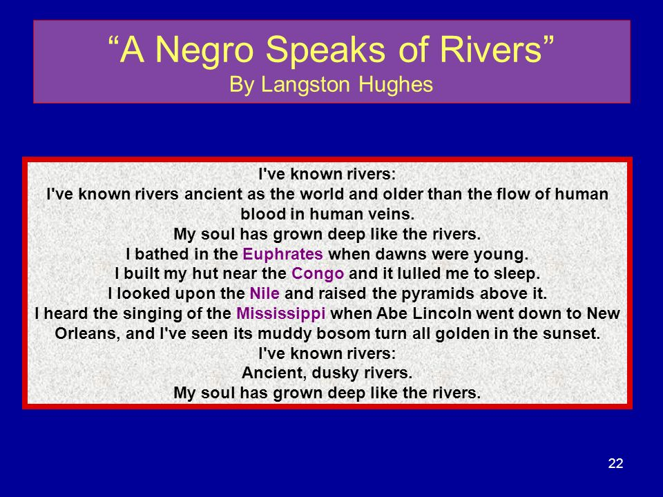 A Negro Speaks of Rivers By Langston Hughes I've known rivers: I've known rivers ancient as the world and older than the flow of human blood in human