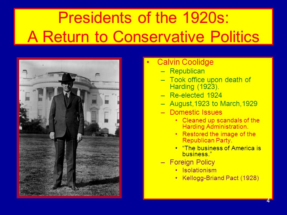 Presidents of the 1920s: A Return to Conservative Politics Calvin Coolidge –Republican –Took office upon death of Harding (1923). –Re-elected 1924 –Au