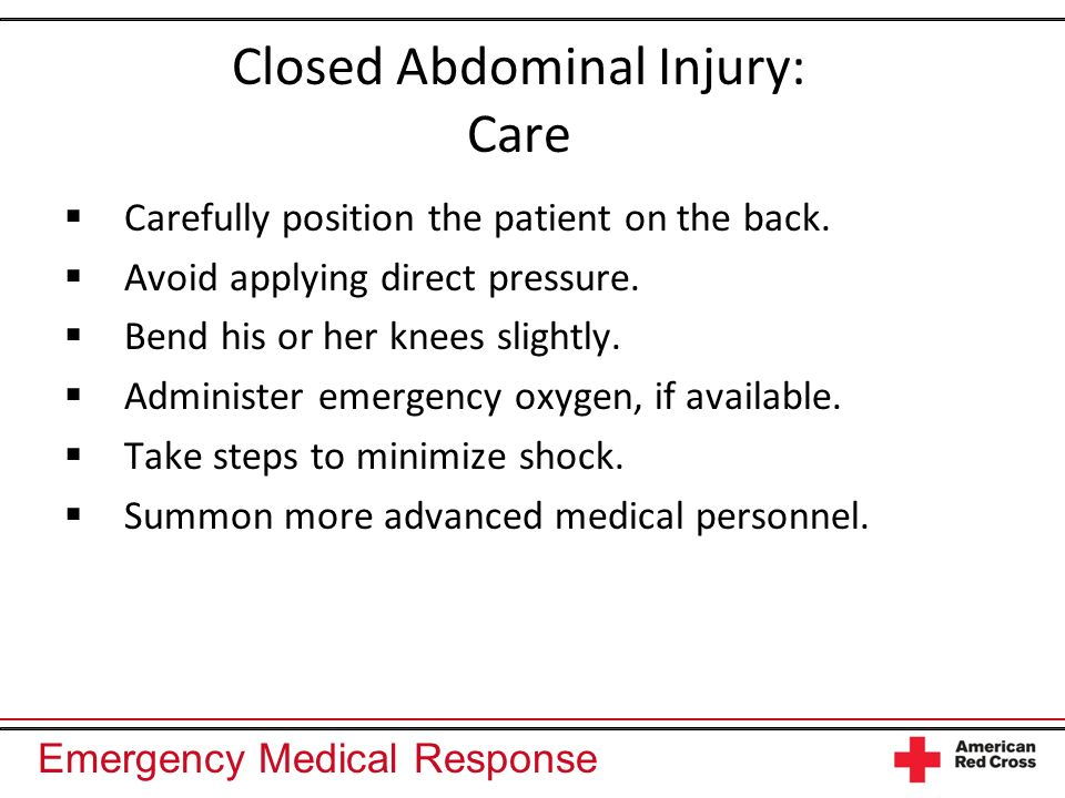 Emergency Medical Response Closed Abdominal Injury: Care Carefully position the patient on the back. Avoid applying direct pressure. Bend his or her k