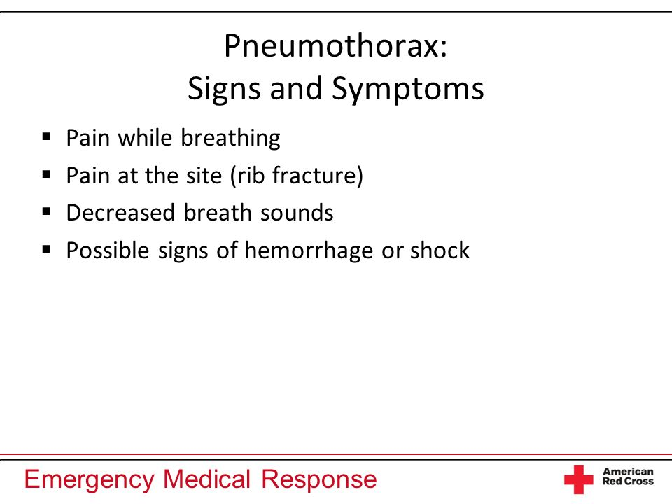 Emergency Medical Response Pneumothorax: Signs and Symptoms Pain while breathing Pain at the site (rib fracture) Decreased breath sounds Possible sign