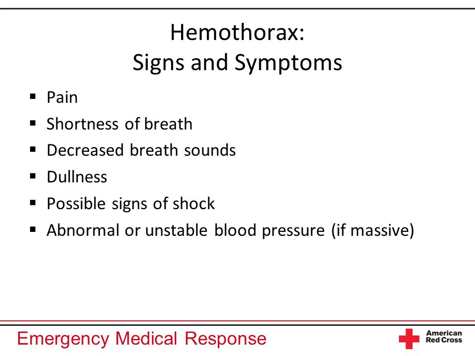 Emergency Medical Response Hemothorax: Signs and Symptoms Pain Shortness of breath Decreased breath sounds Dullness Possible signs of shock Abnormal o