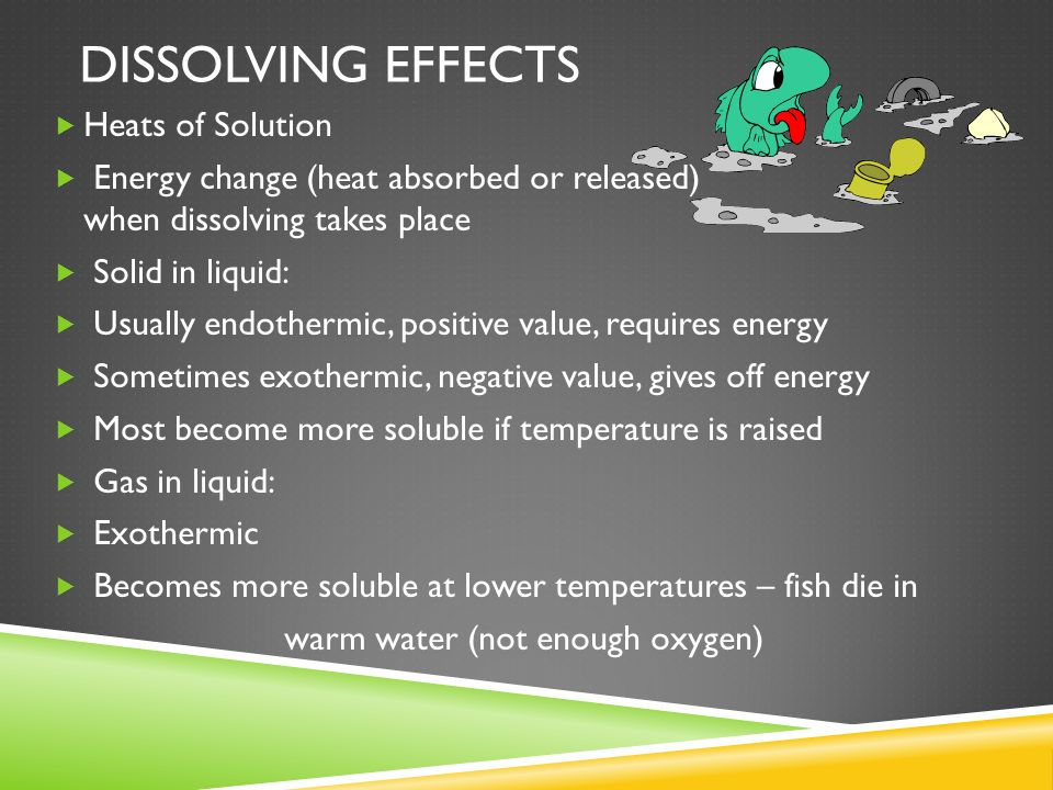 DISSOLVING EFFECTS Heats of Solution Energy change (heat absorbed or released) when dissolving takes place Solid in liquid: Usually endothermic, posit