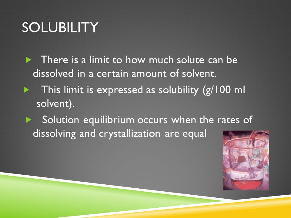 SOLUBILITY There is a limit to how much solute can be dissolved in a certain amount of solvent. This limit is expressed as solubility (g/100 ml solven