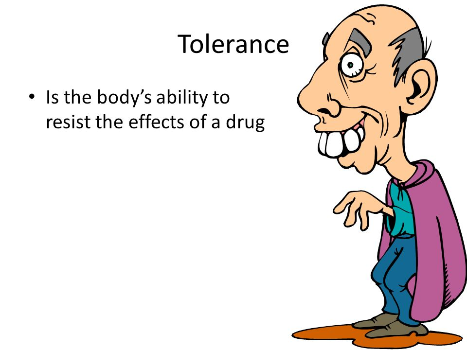 Tolerance Is the bodys ability to resist the effects of a drug