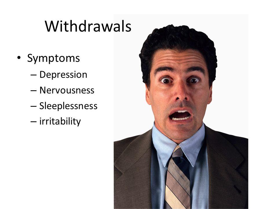 Withdrawals Symptoms – Depression – Nervousness – Sleeplessness – irritability