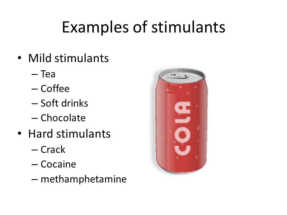 Examples of stimulants Mild stimulants – Tea – Coffee – Soft drinks – Chocolate Hard stimulants – Crack – Cocaine – methamphetamine
