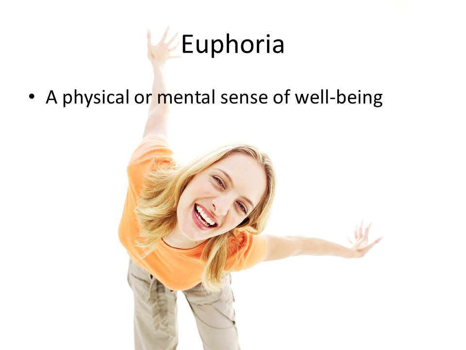 Euphoria A physical or mental sense of well-being