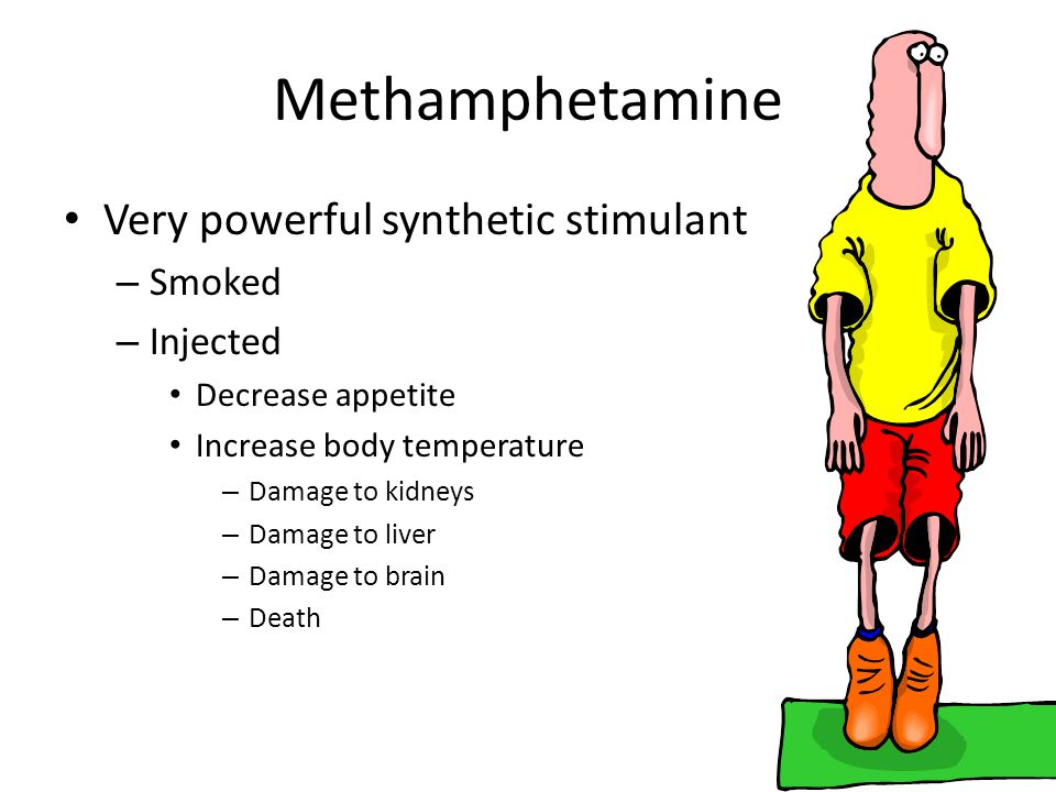 Methamphetamine Very powerful synthetic stimulant – Smoked – Injected Decrease appetite Increase body temperature – Damage to kidneys – Damage to live
