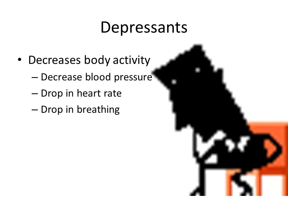 Depressants Decreases body activity – Decrease blood pressure – Drop in heart rate – Drop in breathing