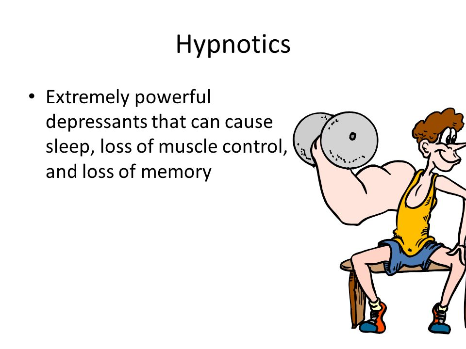 Hypnotics Extremely powerful depressants that can cause sleep, loss of muscle control, and loss of memory