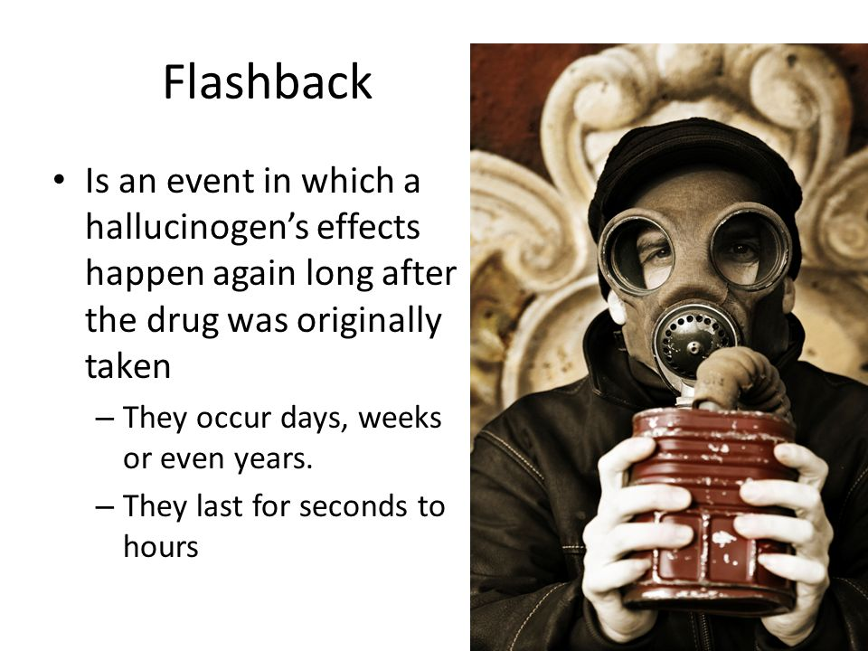 Flashback Is an event in which a hallucinogens effects happen again long after the drug was originally taken – They occur days, weeks or even years. –