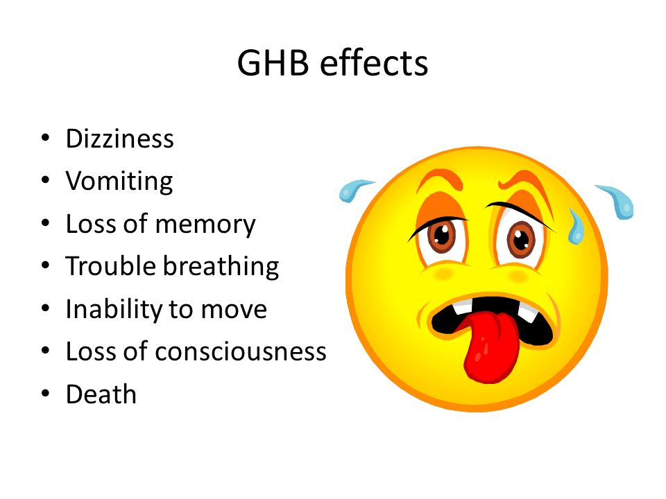 GHB effects Dizziness Vomiting Loss of memory Trouble breathing Inability to move Loss of consciousness Death
