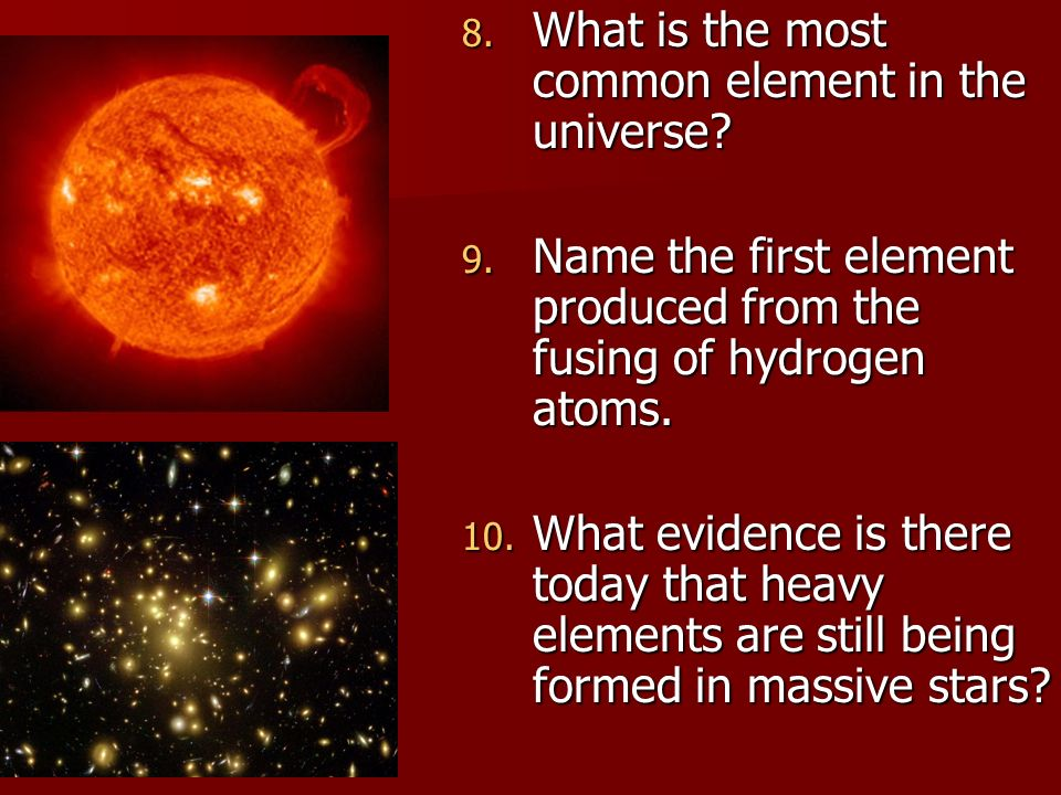 8. What is the most common element in the universe? 9. Name the first element produced from the fusing of hydrogen atoms. 10. What evidence is there t