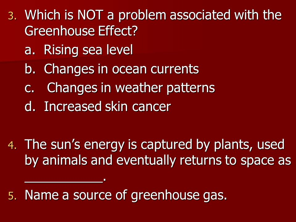 3. Which is NOT a problem associated with the Greenhouse Effect? a. Rising sea level b. Changes in ocean currents c. Changes in weather patterns d. In