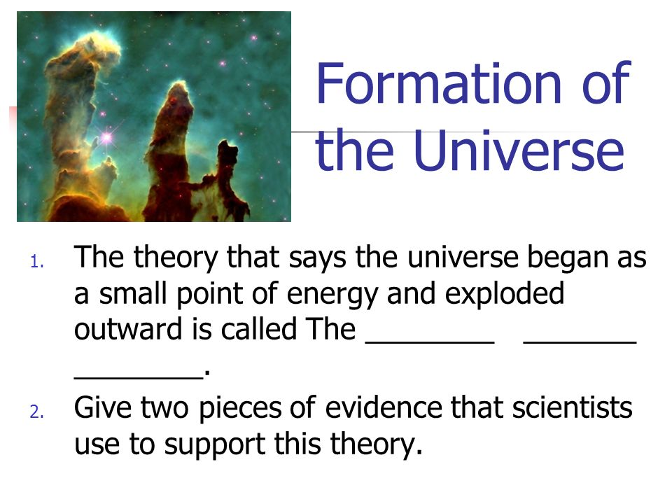 Formation of the Universe 1. The theory that says the universe began as a small point of energy and exploded outward is called The ________ _______ __