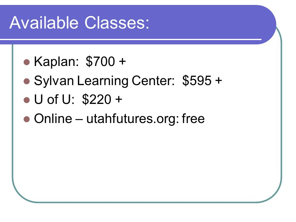 Available Classes: Kaplan: $700 + Sylvan Learning Center: $595 + U of U: $220 + Online – utahfutures.org: free