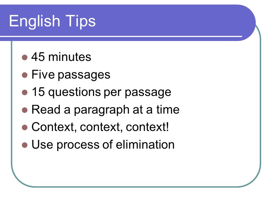 English Tips 45 minutes Five passages 15 questions per passage Read a paragraph at a time Context, context, context.