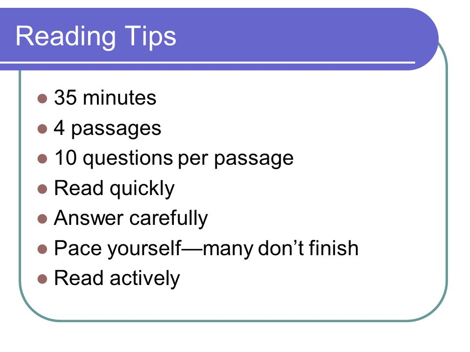 Reading Tips 35 minutes 4 passages 10 questions per passage Read quickly Answer carefully Pace yourselfmany dont finish Read actively